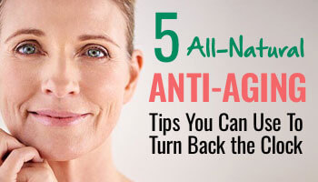 5 All Natural Anti-Aging Tips You Can Use To Turn Back The Clock